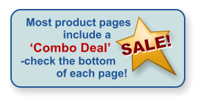 Most product pages include a 'Combo Deal'   -check the bottom of each page! SALE!  SALE!